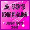A 80\'S DREAM - Just 80\'s 24H